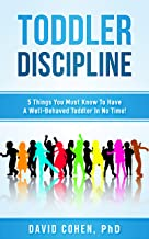 Toddler Discipline: 5 Things You Must Know To Have A Well-Behaved Toddler In No Time! (Toddler Discipline Without Shame, Positive Parenting, Self Help)