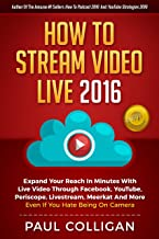 How To Stream Video Live 2016: Expand Your Reach In Minutes With Live Video Through Facebook, YouTube, Periscope, Livestre...