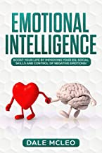 EMOTIONAL INTELLIGENCE: Boost your life by improving your EQ, Social Skills and Control of Negative Emotions!