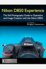 Nikon D850 Experience - The Still Photography Guide to Operation and Image Creation with the Nikon D850 Kindle Edition