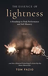 The Essence of Lightness: A Roadmap to Peak Performance and Self-Mastery ...and Also a Historical Fiction Kung Fu Action Hip-Hop Humor Musical Epic