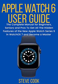Apple Watch 6 User Guide: The Complete Manual for Beginners, Seniors, and Pros On How to Learn and Understand All the Hidd...