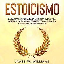 Estoicismo: La Sabiduría Eterna Para Vivir Una Buena Vida: Desarrolla el Valor, Construye la Confianza y Encuentra la Paz ...