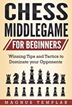 Chess for Beginners: Winning Tips and Tactics to Dominate your Opponents (CHESS MIDDLEGAME)