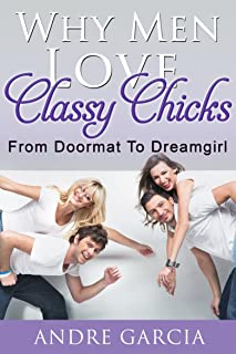Why Men Love Classy Chicks: From Doormat To Dreamgirl