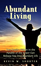 Abundant Living: Two Truths Hidden in the Parable of the Sower Can Release You Into Abundant Life