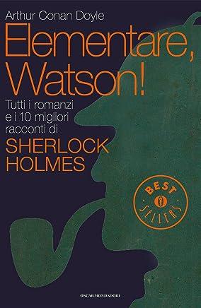 Elementare, Watson!: Tutti i romanzi e i 10 migliori racconti di Sherlock Holmes (Oscar bestsellers Vol. 2228)