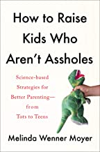 How to Raise Kids Who Aren't Assholes: Science-Based Strategies for Better Parenting--from Tots to Teens
