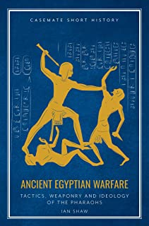 Ancient Egyptian Warfare: Tactics, Weaponry and Ideology of the Pharaohs (Casemate Short History)