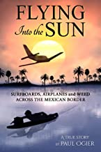 Flying Into the Sun: Surfboards, Airplanes and Weed Across the Mexican Border