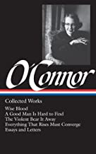 Flannery O'Connor : Collected Works : Wise Blood / A Good Man Is Hard to Find / The Violent Bear It Away / Everything that...