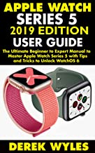 APPLE WATCH SERIES 5 2019 EDITION USER GUIDE: The Ultimate Beginner to Expert Manual to Master Apple Watch Series 5 with Tips and Tricks to Unlock WatchOS 6
