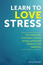 Learn to Love Stress: Stress and chronic pain relief (Decrease chronic pain and turn stress and anxiety into motivation, mental energy, emotional resilience, and happiness)