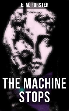 THE MACHINE STOPS: Science Fiction Dystopia - A Doomsday Saga of Humanity under the Control of Machines