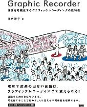 表紙: Graphic Recorder ―議論を可視化するグラフィックレコーディングの教科書   清水 淳子