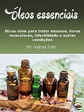 Óleos essenciais: Dicas úteis para tratar náuseas, dores musculares, infertilidade e outras condições (Portuguese Edition)
