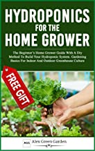 HYDROPONICS FOR THE HOME GROWER: The Beginner's Home Grower Guide With A Diy Method To Build Your Hydroponic System. Gardening Basics For Indoor And Outdoor Greenhouse Culture