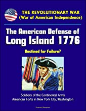 The Revolutionary War (War of American Independence): The American Defense of Long Island 1776 - Destined for Failure? Soldiers of the Continental Army, American Forts in New York City, Washington