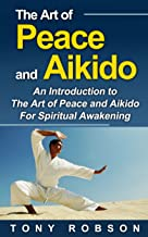 The Art of Peace and Aikido: A Guide to The Art of Peace and Aikido For Spiritual Awakening (Shambhala Classics, Aikido and the Dynamic Sphere, The Art of Peace)