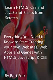 Learn HTML5, CSS and JavaScript Basics from Scratch: Everything You Need to Know to Start Creating your own Websites, Web ...