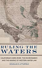 Ruling the Waters: California's Kern River, the Environment, and the Making of Western Water Law (Volume 4) (The Environment in Modern North America)