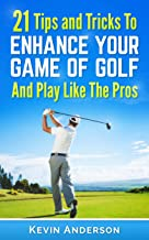 Golf: Golf - 21 Tips and Tricks To Enhance Your Game of Golf And Play Like The Pros (golf swing, chip shots, golf putt, lifetime sports, pitch shots, golf basics)