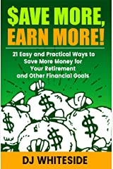 Save MORE, Earn MORE!: 21 Easy and Practical Ways to Save More Money for Your Retirement and Other Financial Goals Kindle Edition