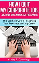 How I Quit My Job And Made More Money As A Freelancer: The Ultimate Guide To Starting Your Freelance Writing Career