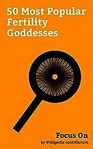 Focus On: 50 Most Popular Fertility Goddesses: Aphrodite, Isis, Gaia, Freyja, Demeter, Bastet, Venus (mythology), Rhea (mythology), Mother Goddess, Ceres (mythology), etc.