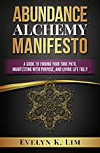 Abundance Alchemy Manifesto: A Guide to Finding Your Path, Manifesting with Purpose, and Living Life Fully