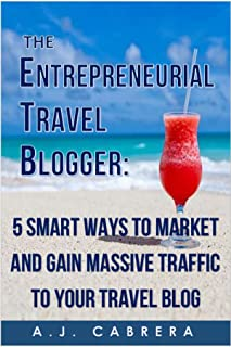 The Entrepreneurial Travel Blogger: 5 Smart Ways to Market and Gain Massive Traffic to Your Travel Blog