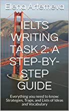 IELTS Writing Task 2: a Step-By-Step Guide: Everything you need to know: Strategies, Traps, and Lists of Ideas and Vocabulary