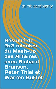 Résumé de 3x3 minutes du Mash-up des Affaires avec Richard Branson, Peter Thiel et Warren Buffet (thimblesofplenty 3 Minute Business Book Summary t. 1) (French Edition)