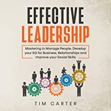 Effective Leadership: Mastering in Manage People. Develop Your EQ for Business, Relationships and Improve Your Social Skills.