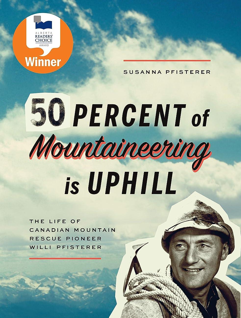 全くはねかける構築するFifty Percent of Mountaineering is Uphill: The Life of Canadian Mountain Rescue Pioneer Willi Pfisterer (English Edition)
