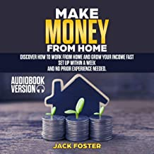 Make Money from Home: Discover How to Work from Home and Grow Your Income Fast. Set Up Within a Week, and No Prior Experience Needed