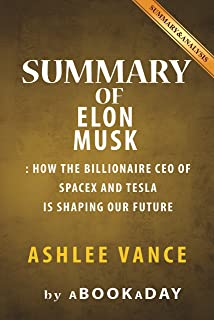 Summary of Elon Musk: How the Billionaire CEO of SpaceX and Tesla is shaping our Future by Ashlee Vance | Summary & Analysis (English Edition)