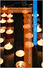 Powerful Christian Prayers!: Prayers To Pray For Yourself And Your Loved Ones!