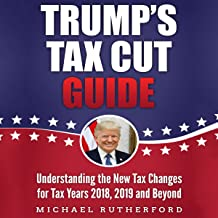 Trump's Tax Cut Guide: Understanding the New Tax Changes for Tax Years 2018, 2019, and Beyond