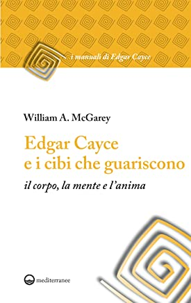Edgar Cayce e i cibi che guariscono: il corpo, la mente e lanima