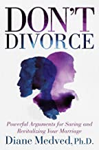 Don't Divorce: Powerful Arguments for Saving and Revitalizing Your Marriage