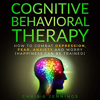 Cognitive Behavioral Therapy: How to Combat Depression, Fear, Anxiety and Worry (Happiness Can Be Trained)