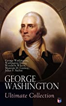 GEORGE WASHINGTON Ultimate Collection: Military Journals, Rules of Civility, Remarks About the French and Indian War, Letters, Presidential Work & Inaugural ... by Washington Irving & Woodrow Wilson