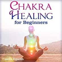 Chakra Healing for Beginners: The Ultimate Guide to Balancing, Healing, and Unblocking Your Chakras While Gaining Health and Positive Energy
