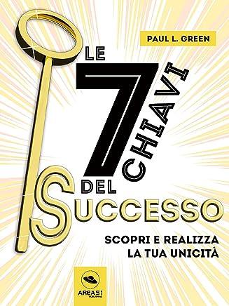 Le 7 chiavi del successo: Scopri e realizza la tua unicità