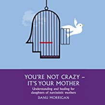 You're Not Crazy - It's Your Mother: Understanding and Healing for Daughters of Narcissistic Mothers, Book 1
