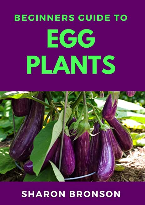 Beginners Guide To Egg Plants: The Perfect Manual To Knowing all there is to know about Egg Plants (English Edition)