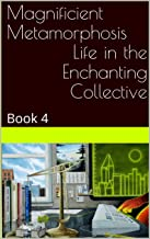 Magnificient MetamorphosisLife in the Enchanting Collective: Book 4