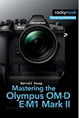Mastering the Olympus OM-D E-M1 Mark II (The Mastering Camera Guide Series) Kindle Edition
