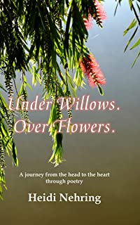 Under Willows. Over Flowers. : A journey from the head to the heart through poetry
